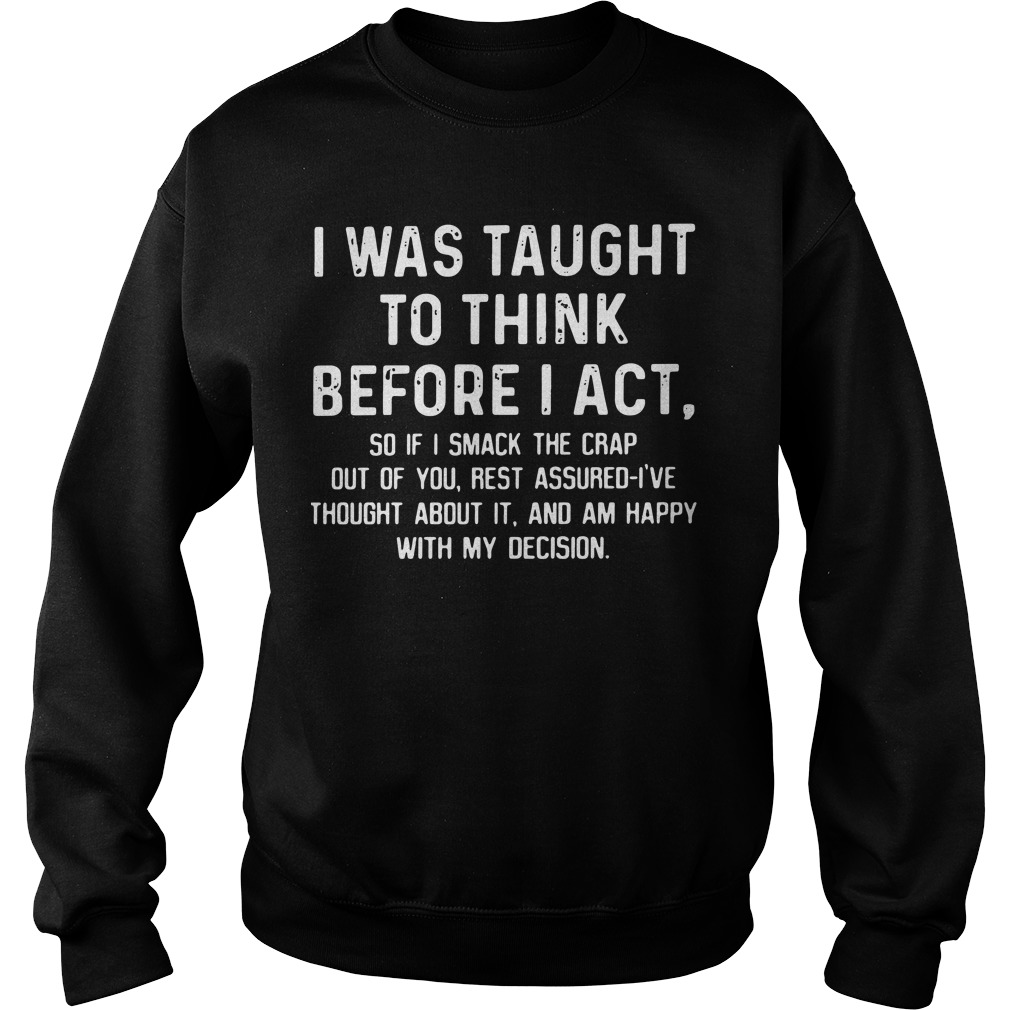 I was taught to think before I act so if I smack the crap out of you Sweater