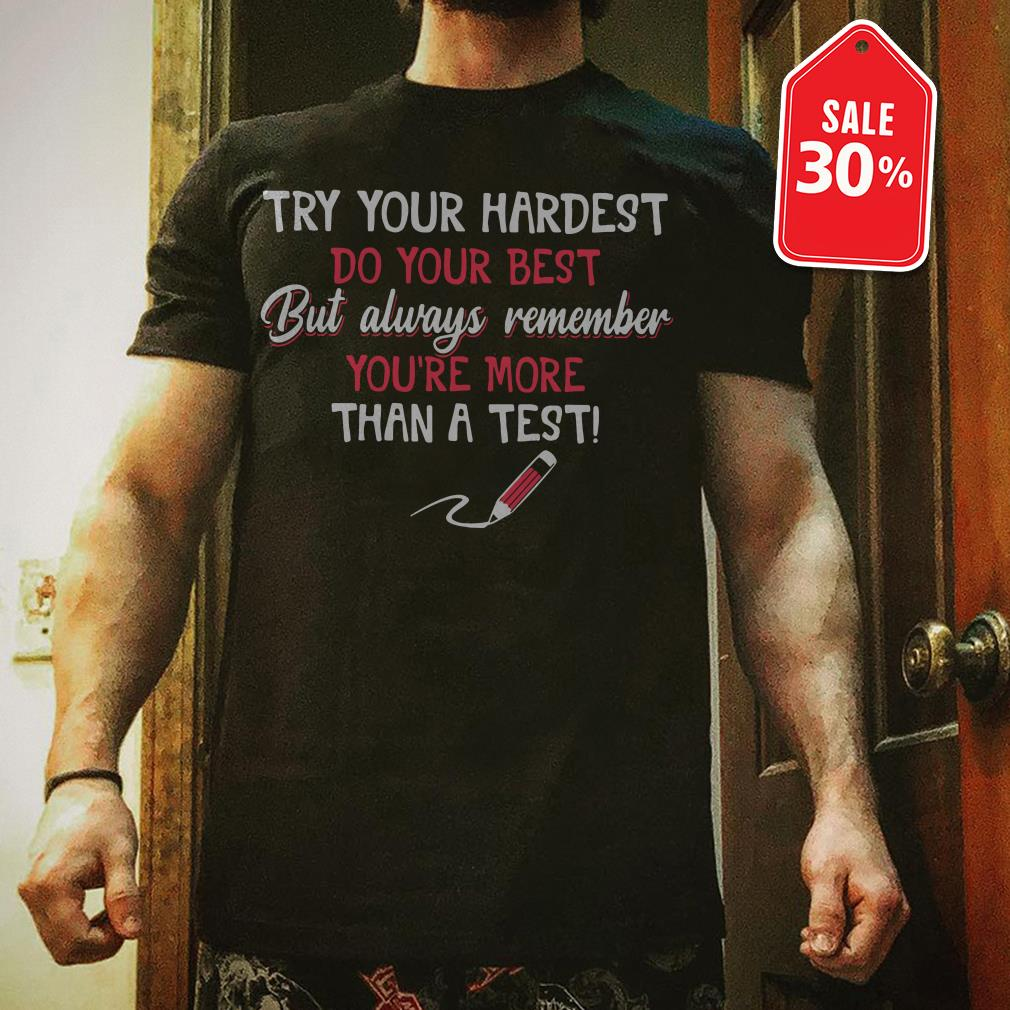 Try your hardest do your best but always remember you're more than a test shirt