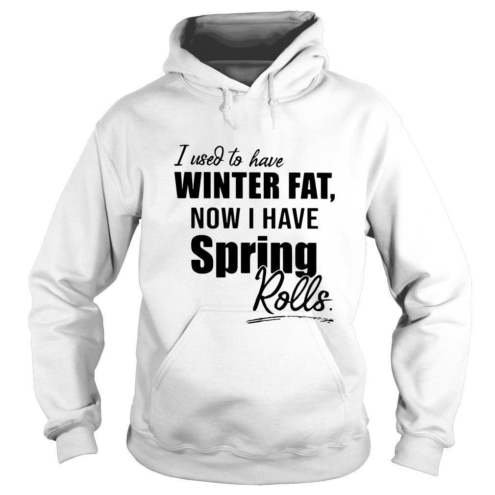 I used to have winter fat now I have spring rolls Hoodie