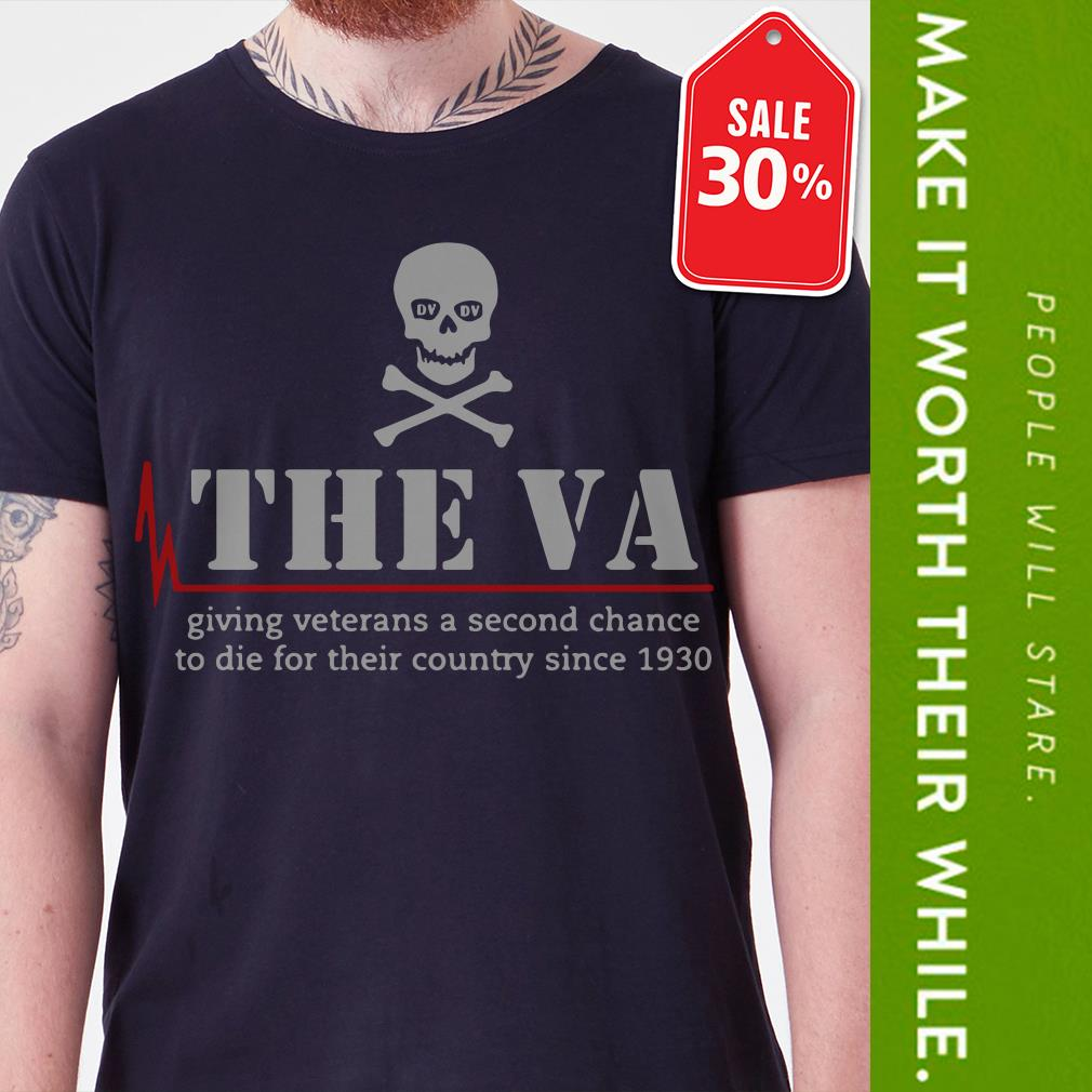 The VA giving veterans a second chance todie for their country since 1930 shirt