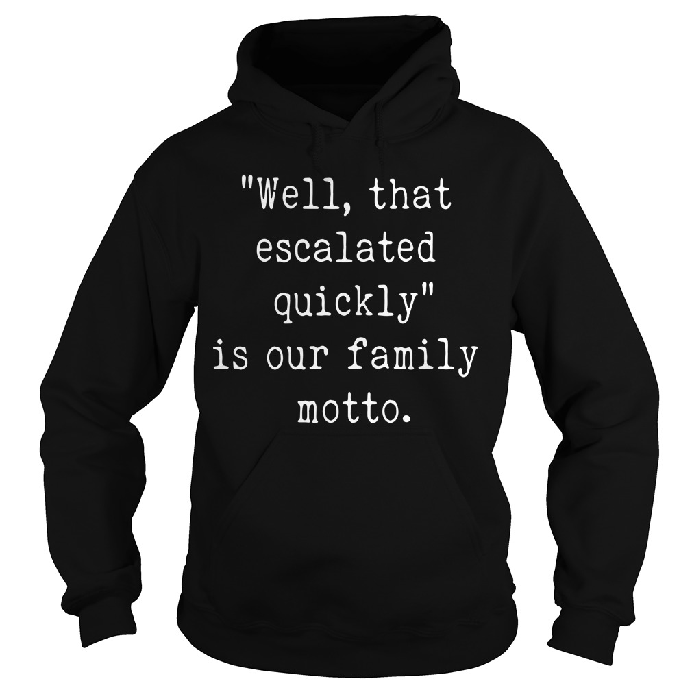 Well that escalated quickly is our family motto Hoodie