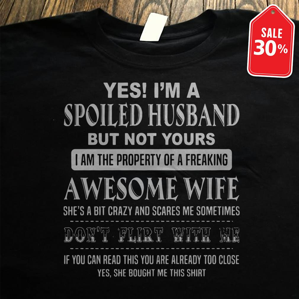 Yes I'm a spoiled husband but not yours I am the property of a freaking shirt