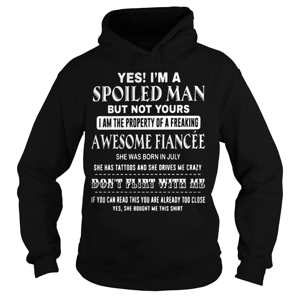 Yes I'm a spoiled Man but not yours I am the property of a freaking awesome Hoodie