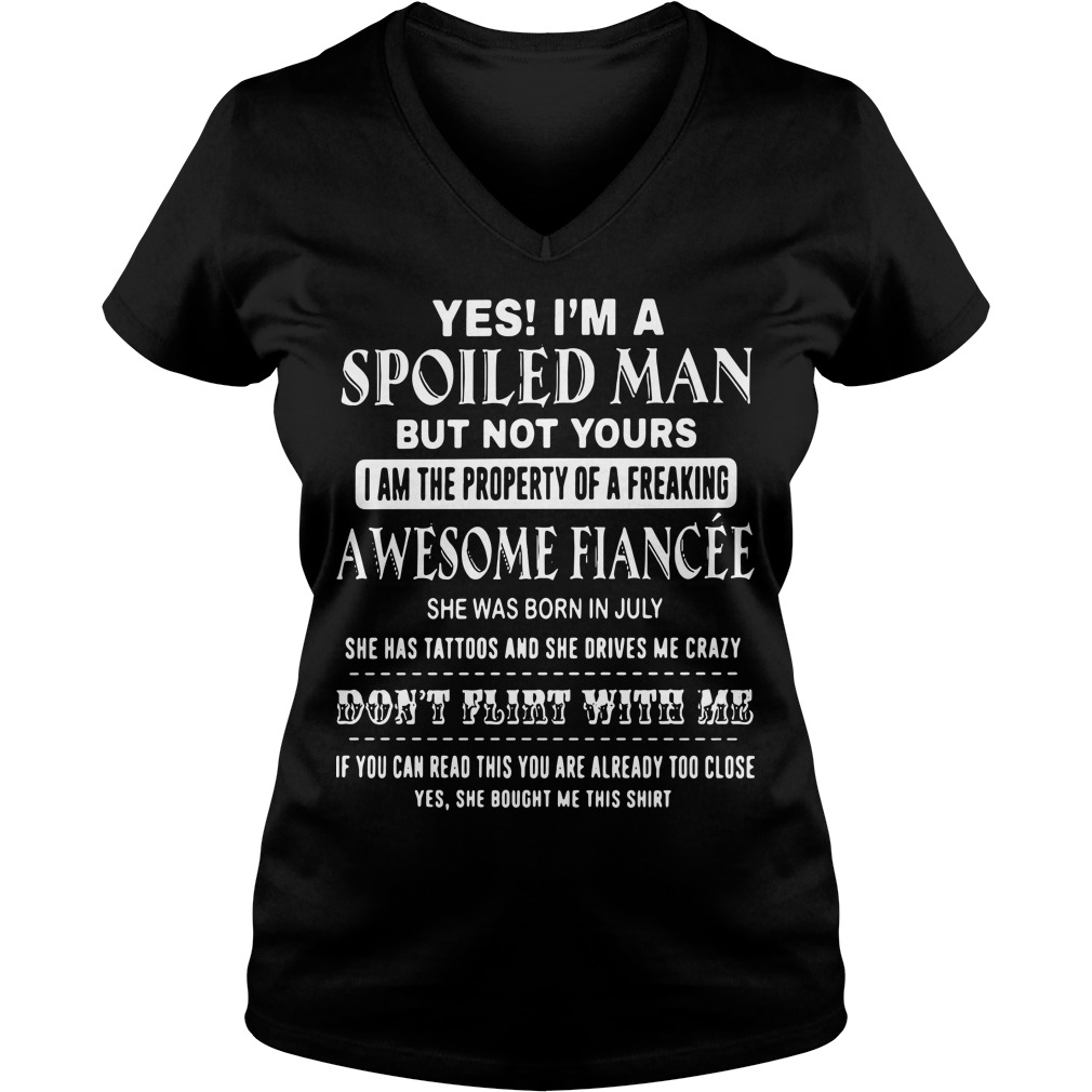 Yes I'm a spoiled Man but not yours I am the property of a freaking awesome V-neck t-shirt