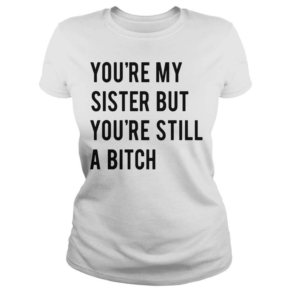 You're my sister but you're still a bitch Ladies tee