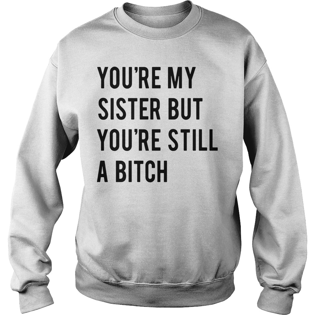 You're my sister but you're still a bitch Sweater