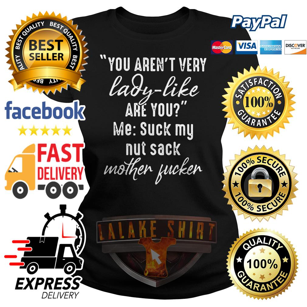 You aren't very lady like are you me suck my nut sack mother fucker Ladies tee