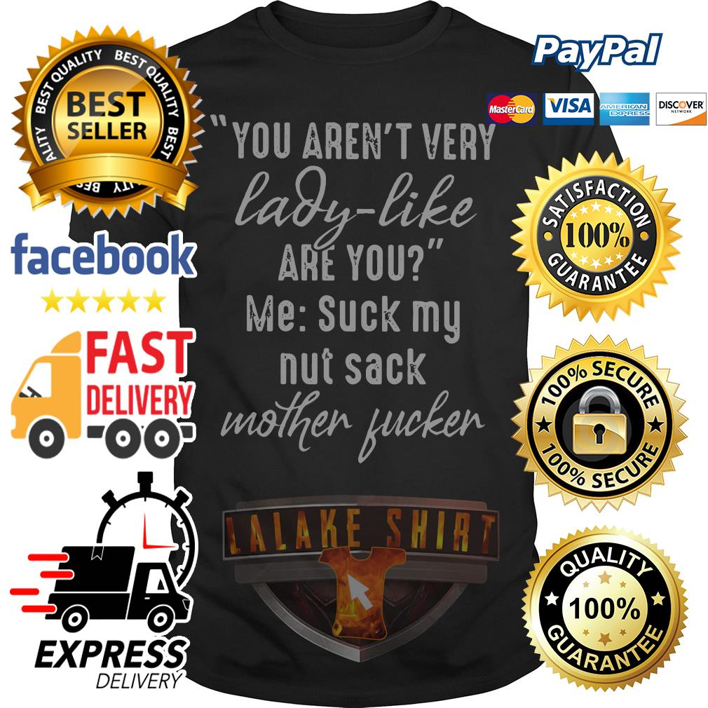 You aren't very lady like are you me suck my nut sack mother fucker shirt