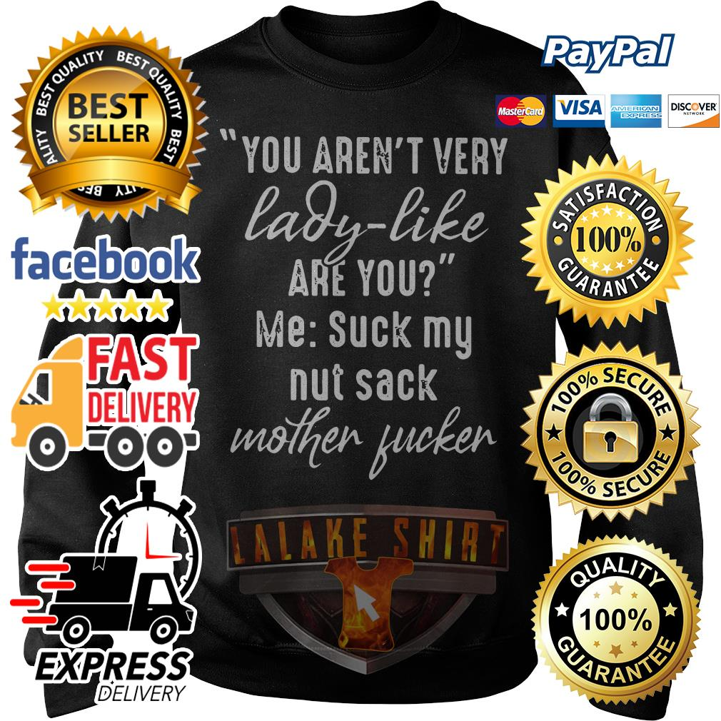 You aren't very lady like are you me suck my nut sack mother fucker Sweater