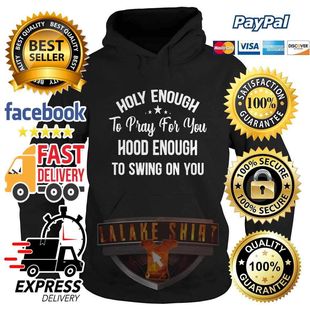 Holy enough to pray for you good enough to swing on you Hoodie