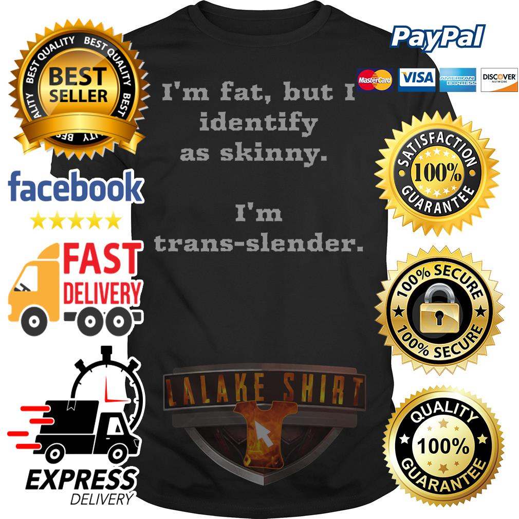 I'm fat but I identify as skinny I'm trans slender shirt