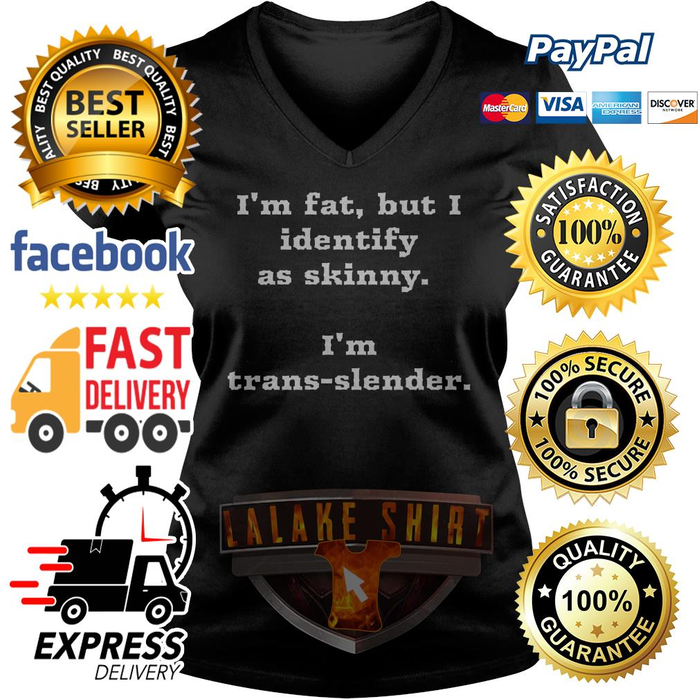 I'm fat but I identify as skinny I'm trans slender V-neck t-shirt