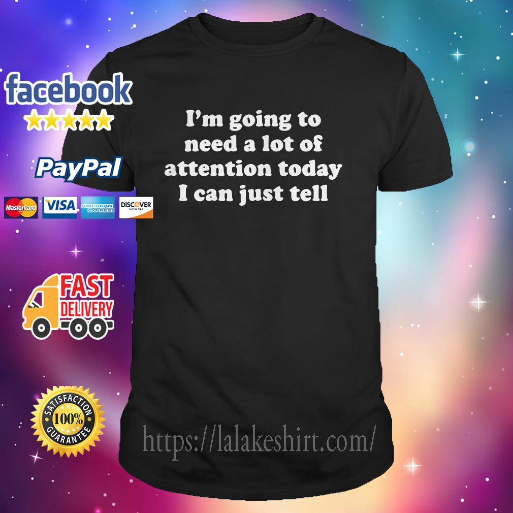 I'm going to need a lot of attention today I can just tell shirt