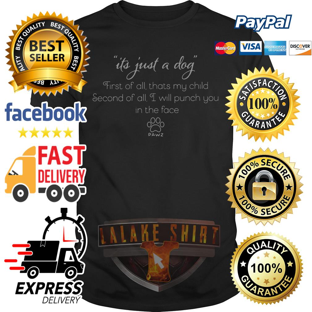 Its just a dog first of all that's my child second of all I will punch you in the face shirt
