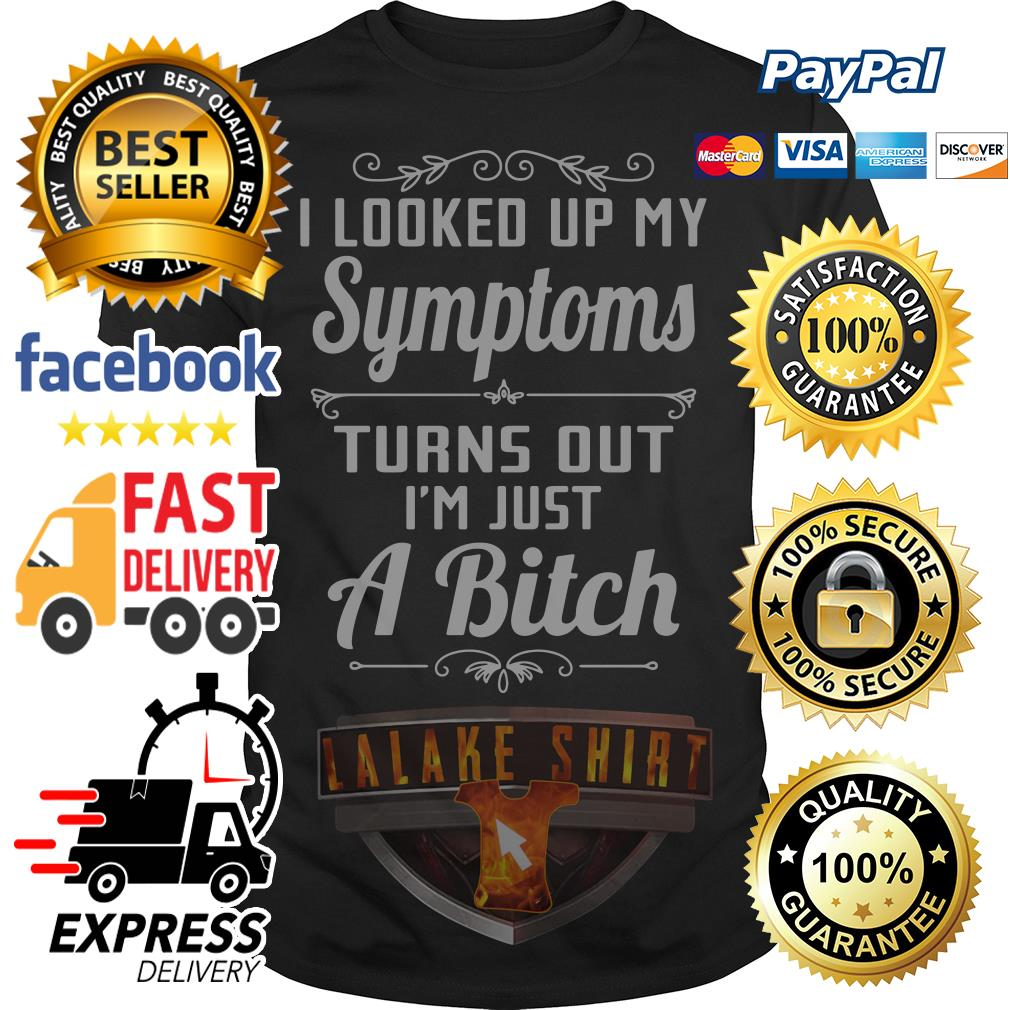 I looked up my symptoms turns out I'm just a bitch shirt