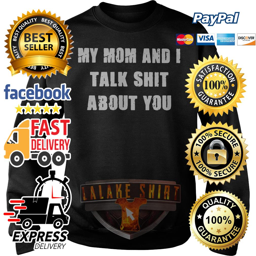 My mom and I talk shit about you Sweater