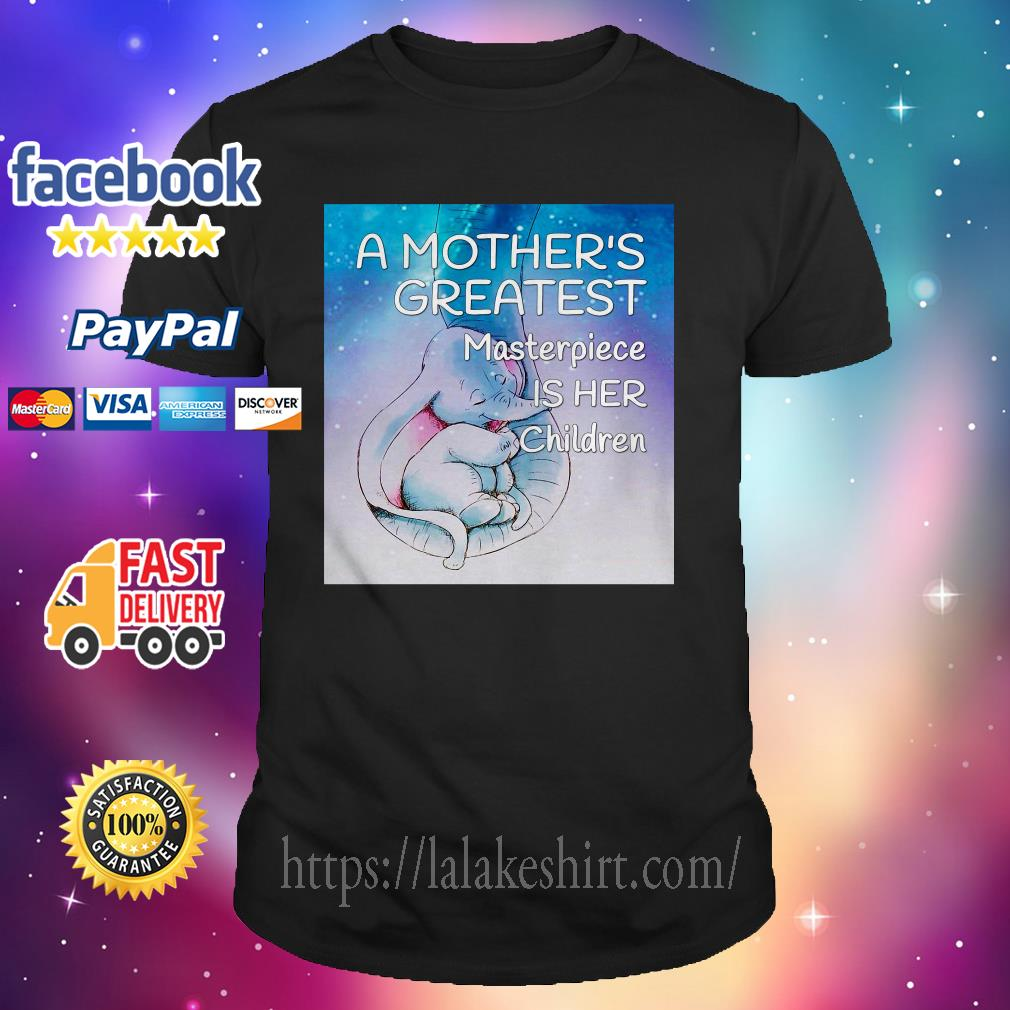 A mother's greatest masterpiece is her children Elephant shirt