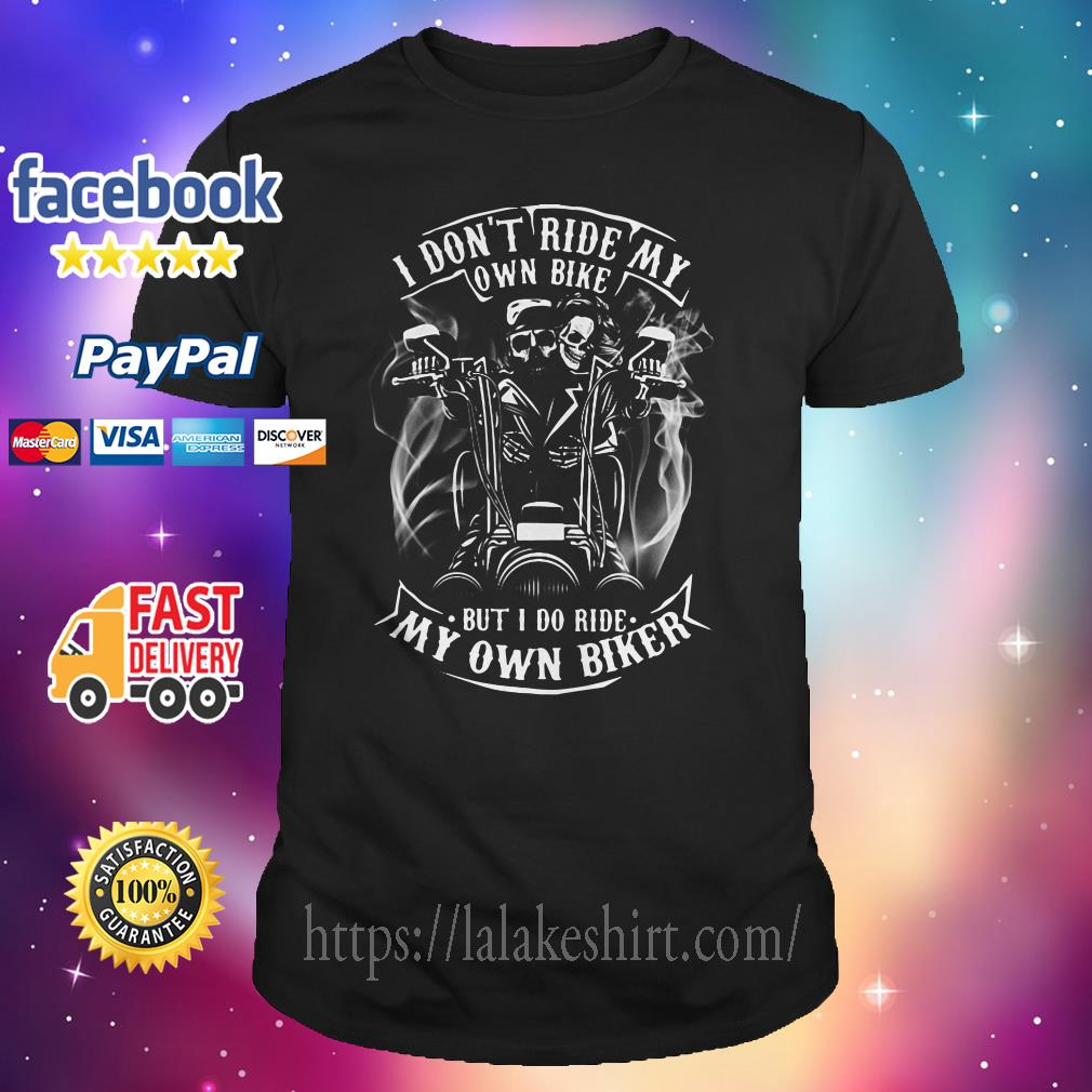 Official I Don T Ride Me Own Bike But I Do Ride My Own Biker Shirt