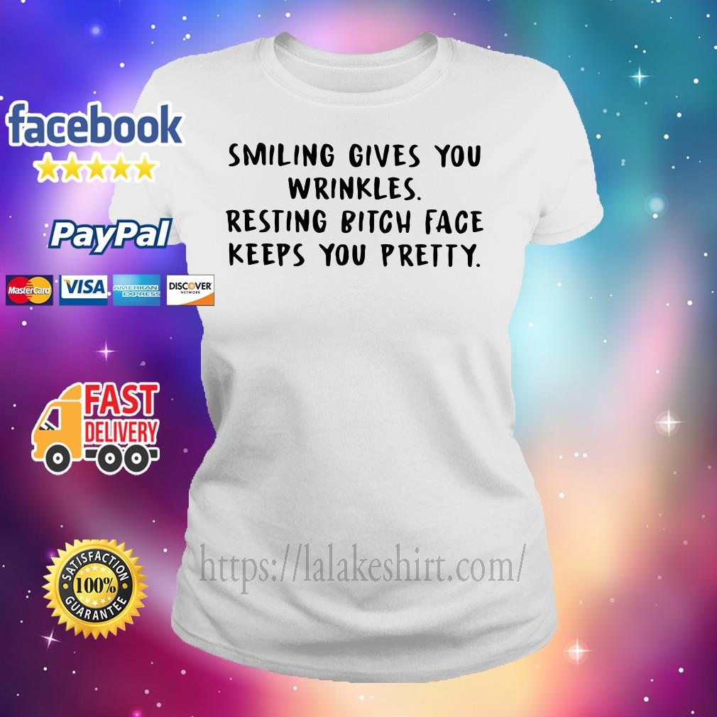 Smiling gives you wrinkles resting bitch face keeps you pretty Ladies tee