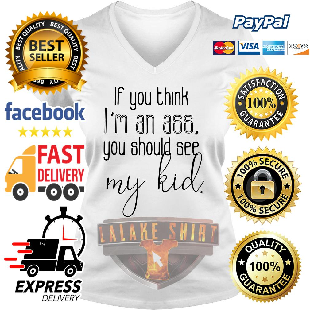 If you think I'm an ass you should see my kid V-neck t-shirt