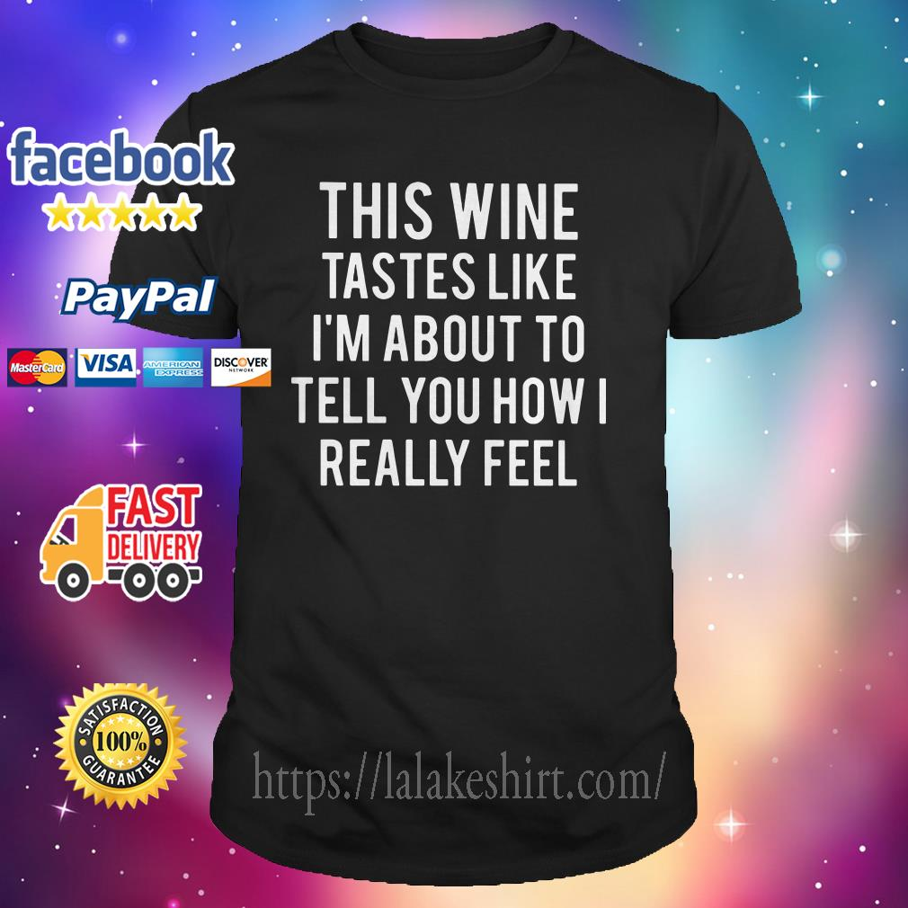 This wine tastes like I'm about to tell you how I really feel shirt