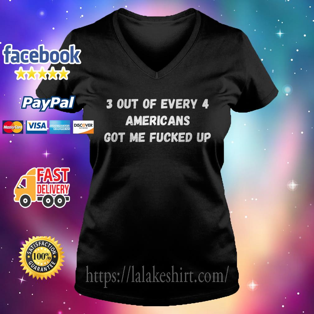 3 out of every 4 Americans got me fucked up V-neck t-shirt