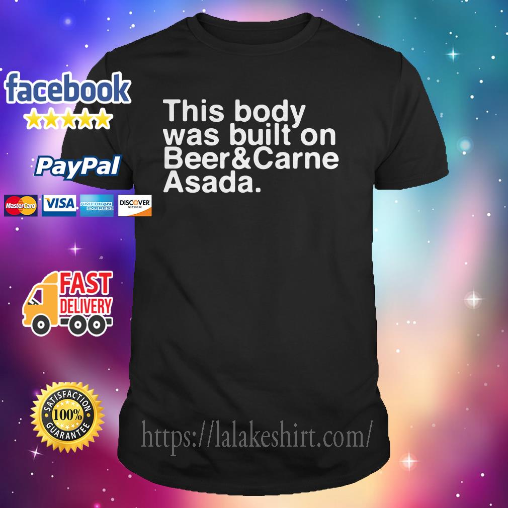 This body was built on beer and carne asada shirt