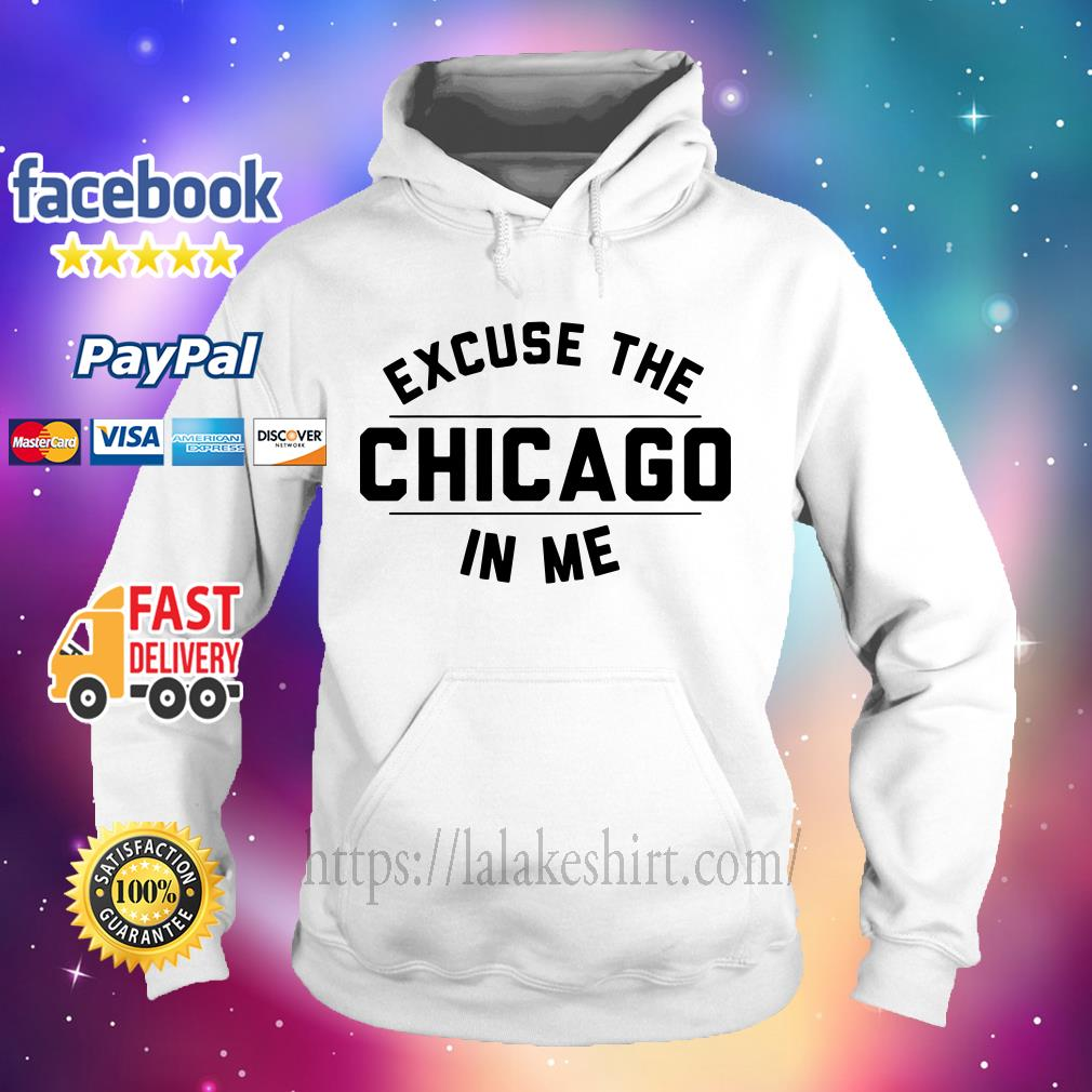 Excuse the Chicago in me Hoodie