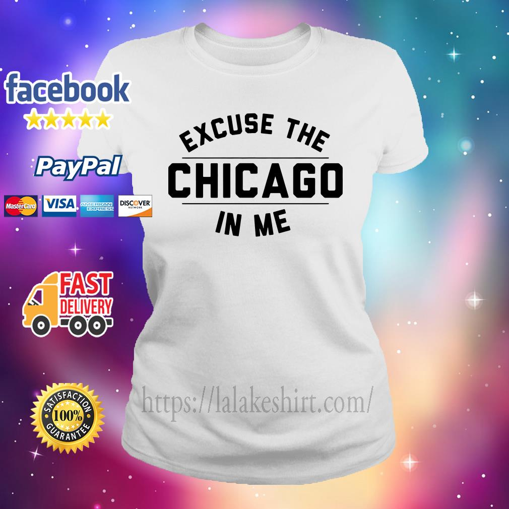 Excuse the Chicago in me Ladies tee