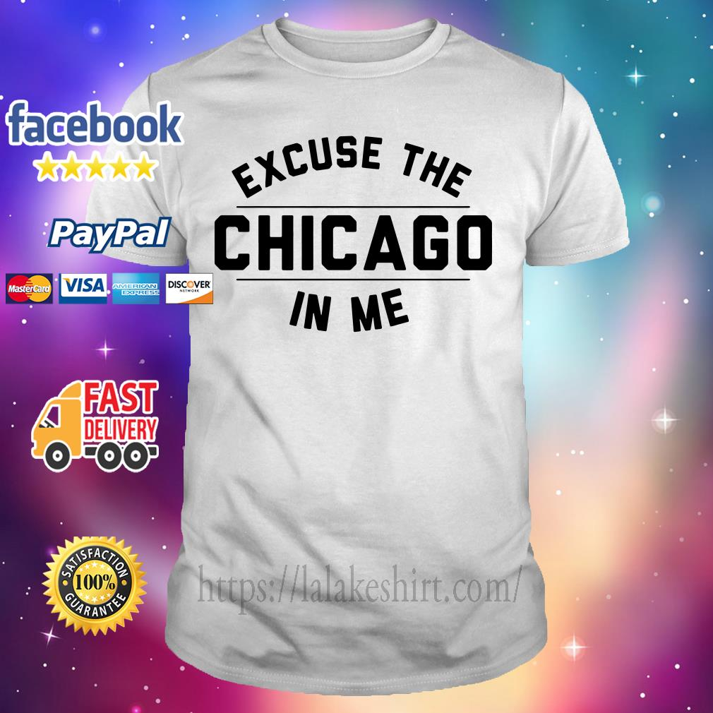 Excuse the Chicago in me shirt