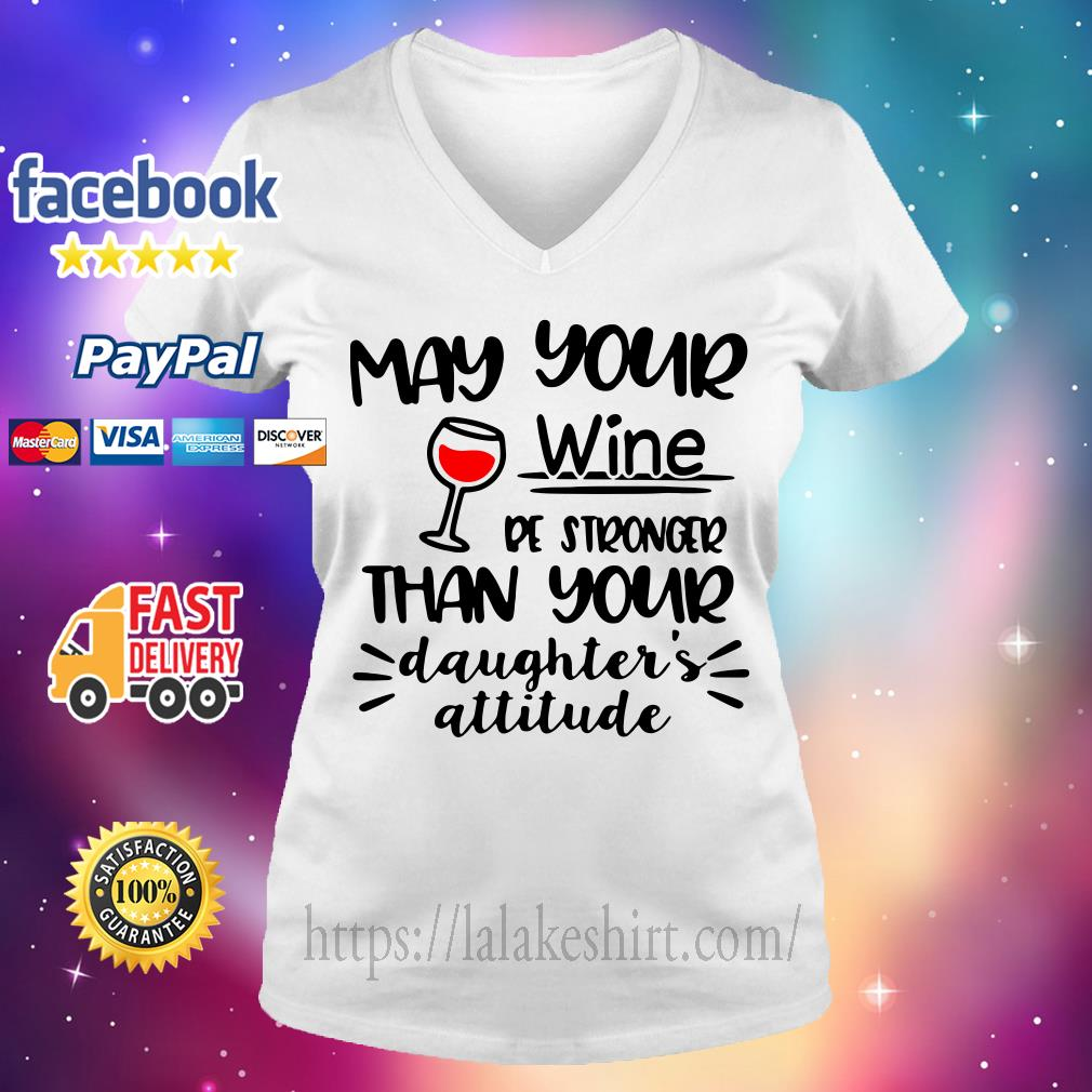 May your wine be stronger than your daughter's attitude V-neck t-shirt