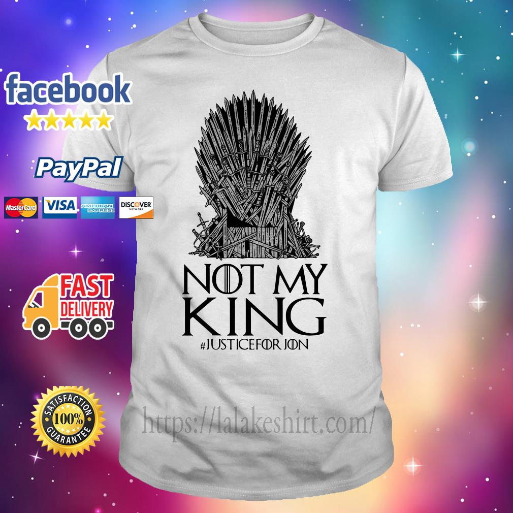 Not my king justice for Jon Game of Thrones shirt