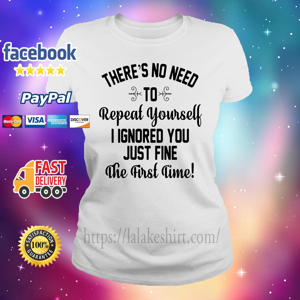 There's no need to repeat yourself I ignored you just fine the first time Ladies tee