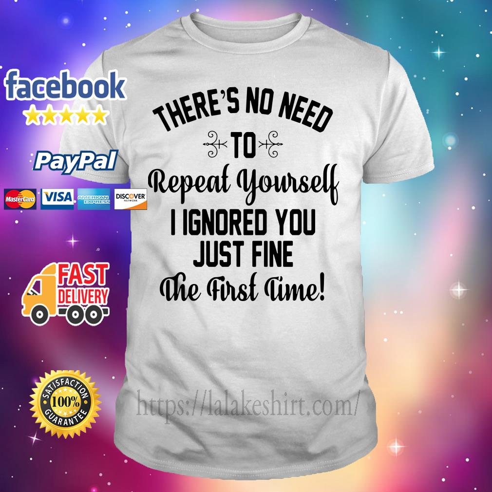 There's no need to repeat yourself I ignored you just fine the first time shirt