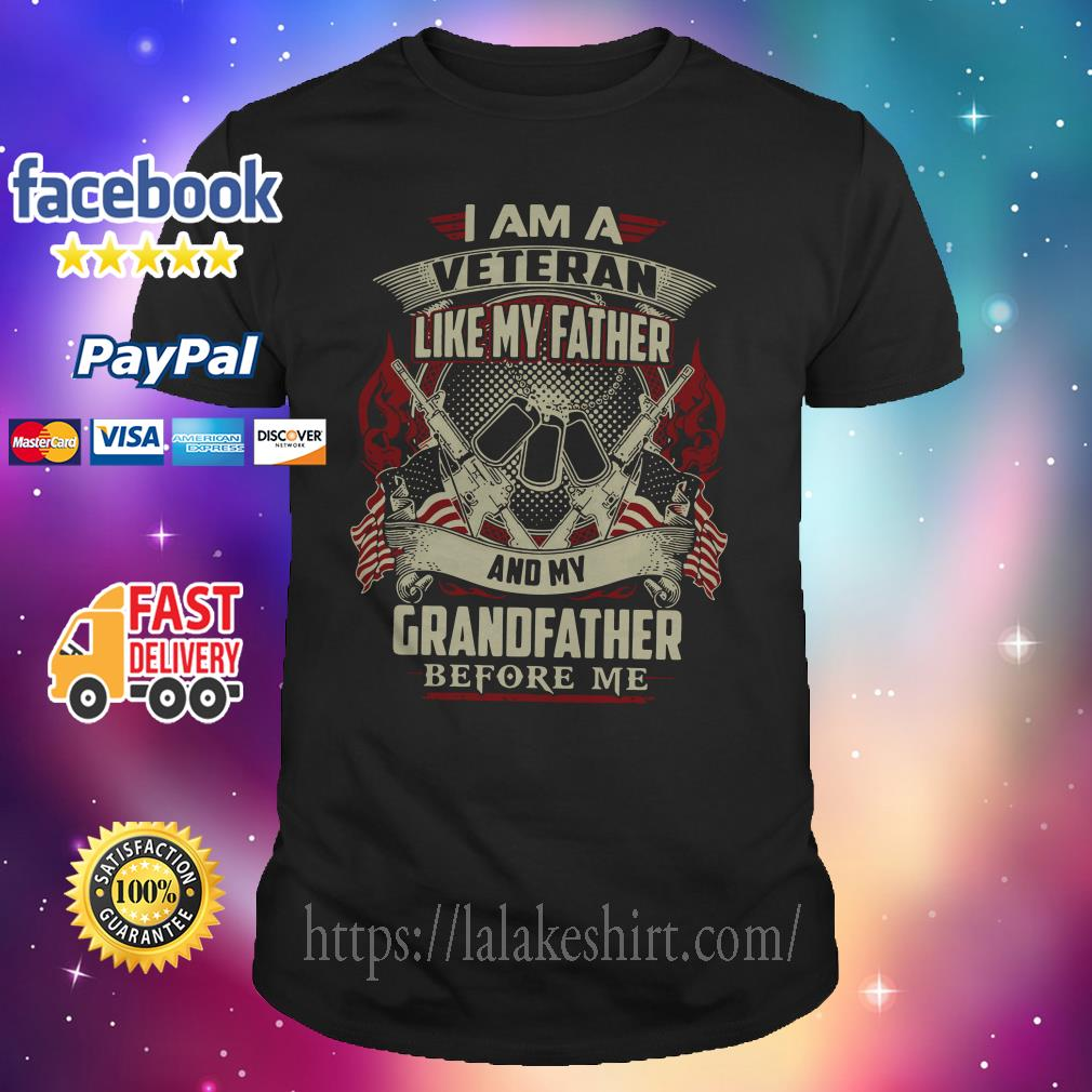 I am a Veteran like my father and my Grandfather before me shirt