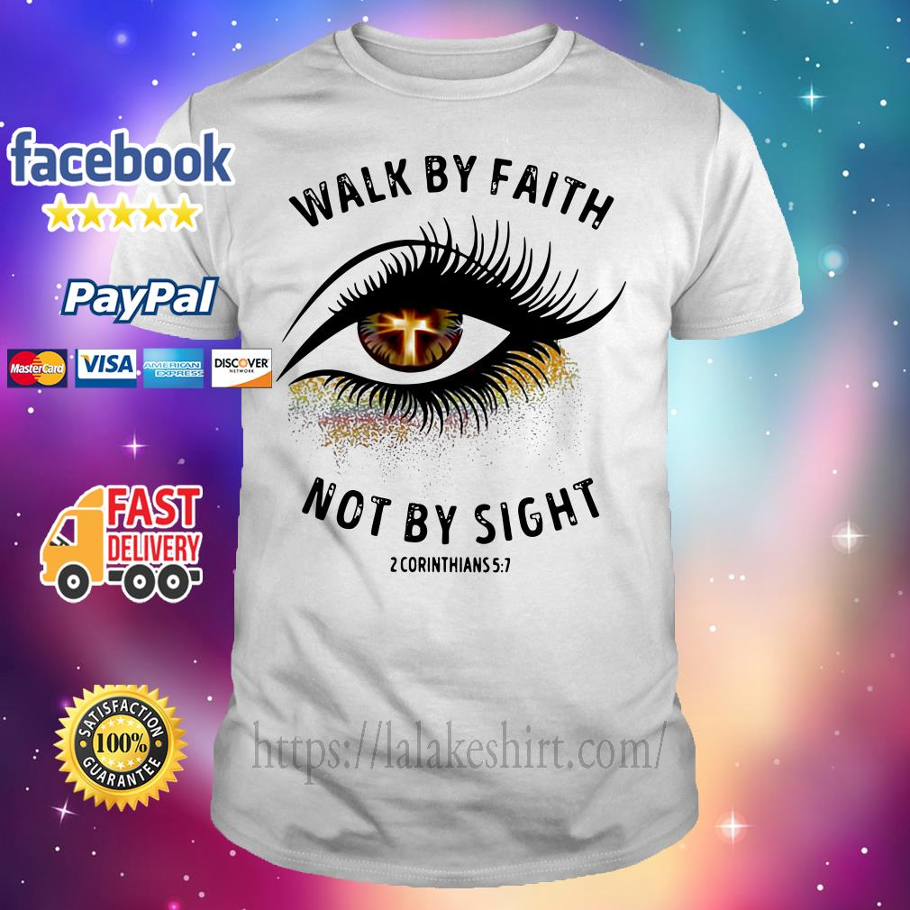 Walk by faith not by sight 2 corinthians 5 7 shirt