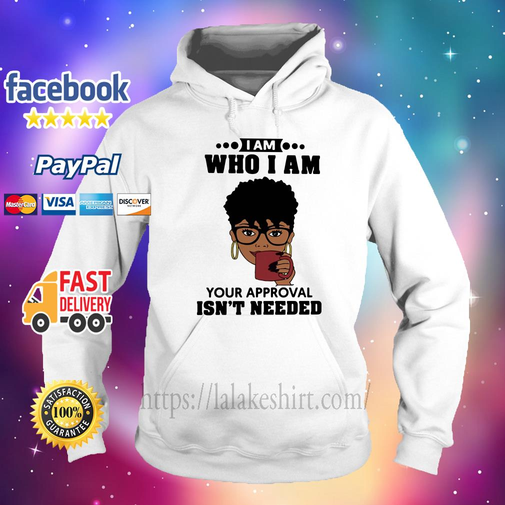 Black Girl I Am Who I Am Your Approval Isn't Needed hoodie