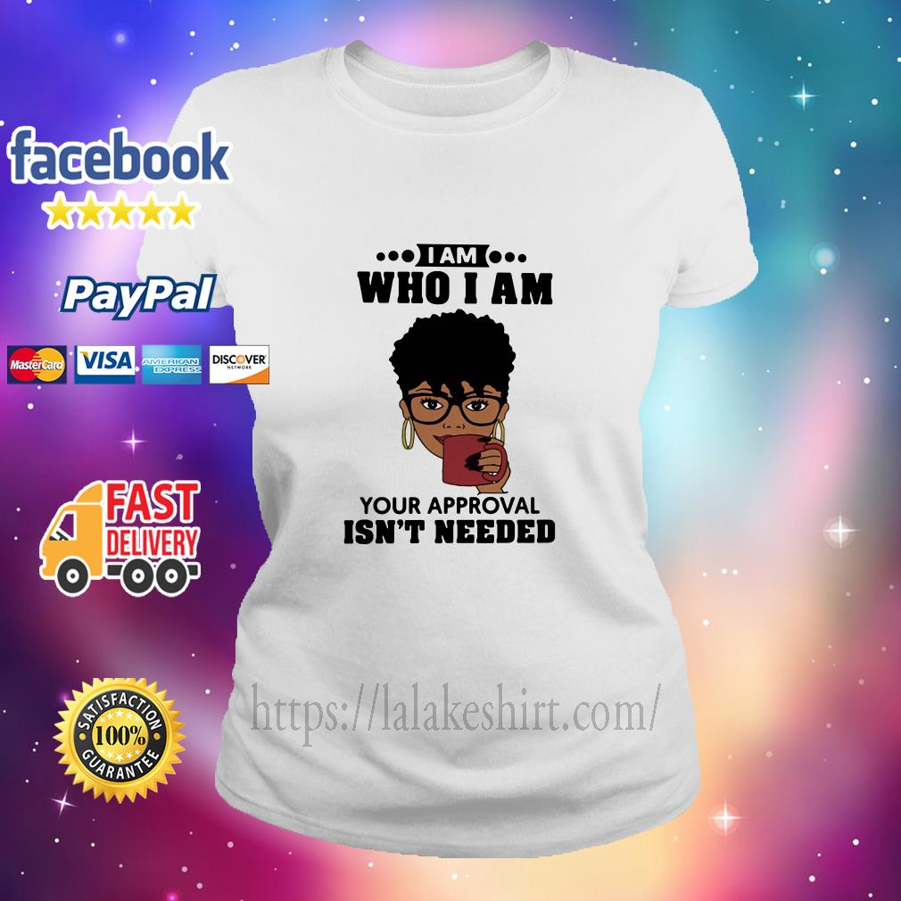 Black Girl I Am Who I Am Your Approval Isn't Needed ladies tee