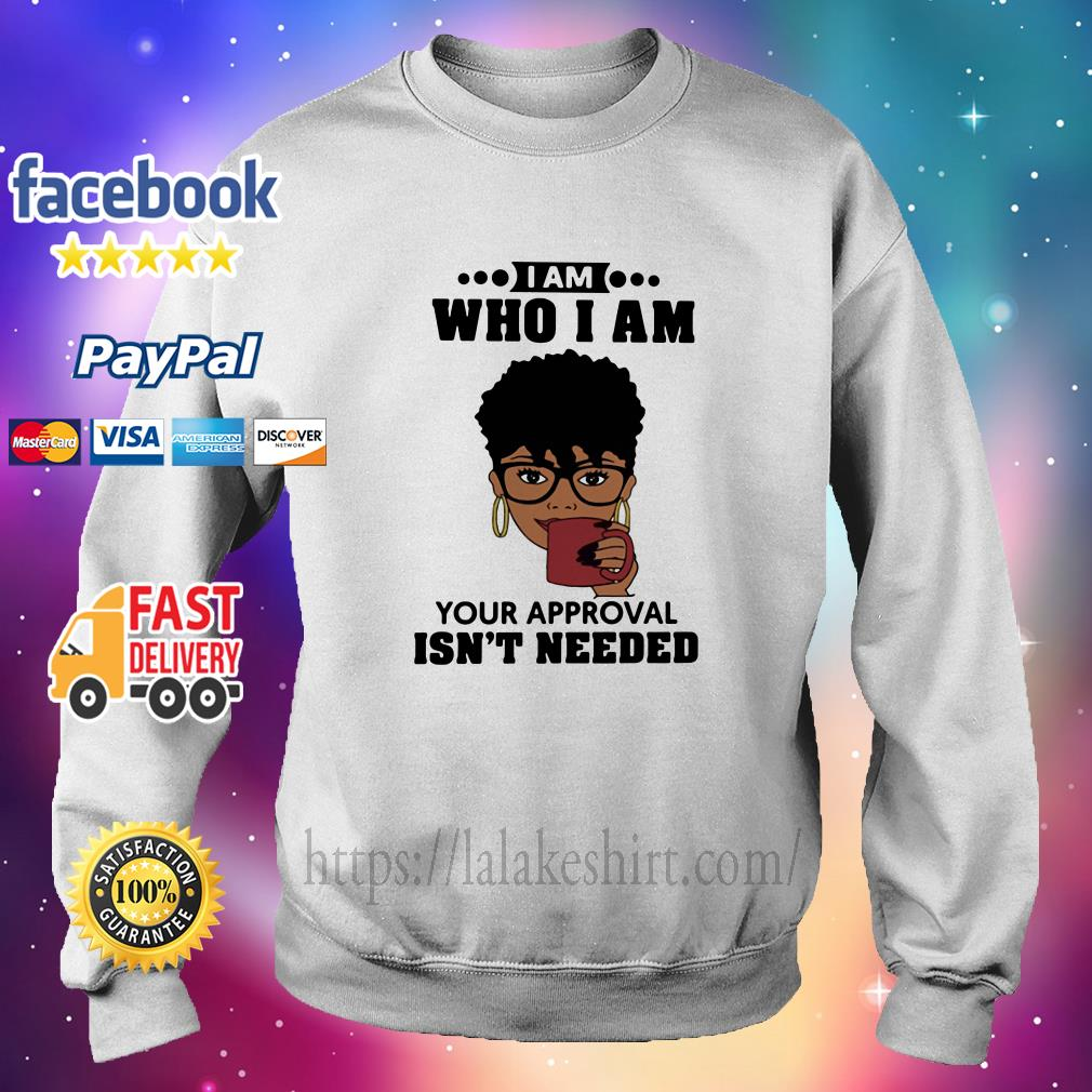 Black Girl I Am Who I Am Your Approval Isn't Needed sweater