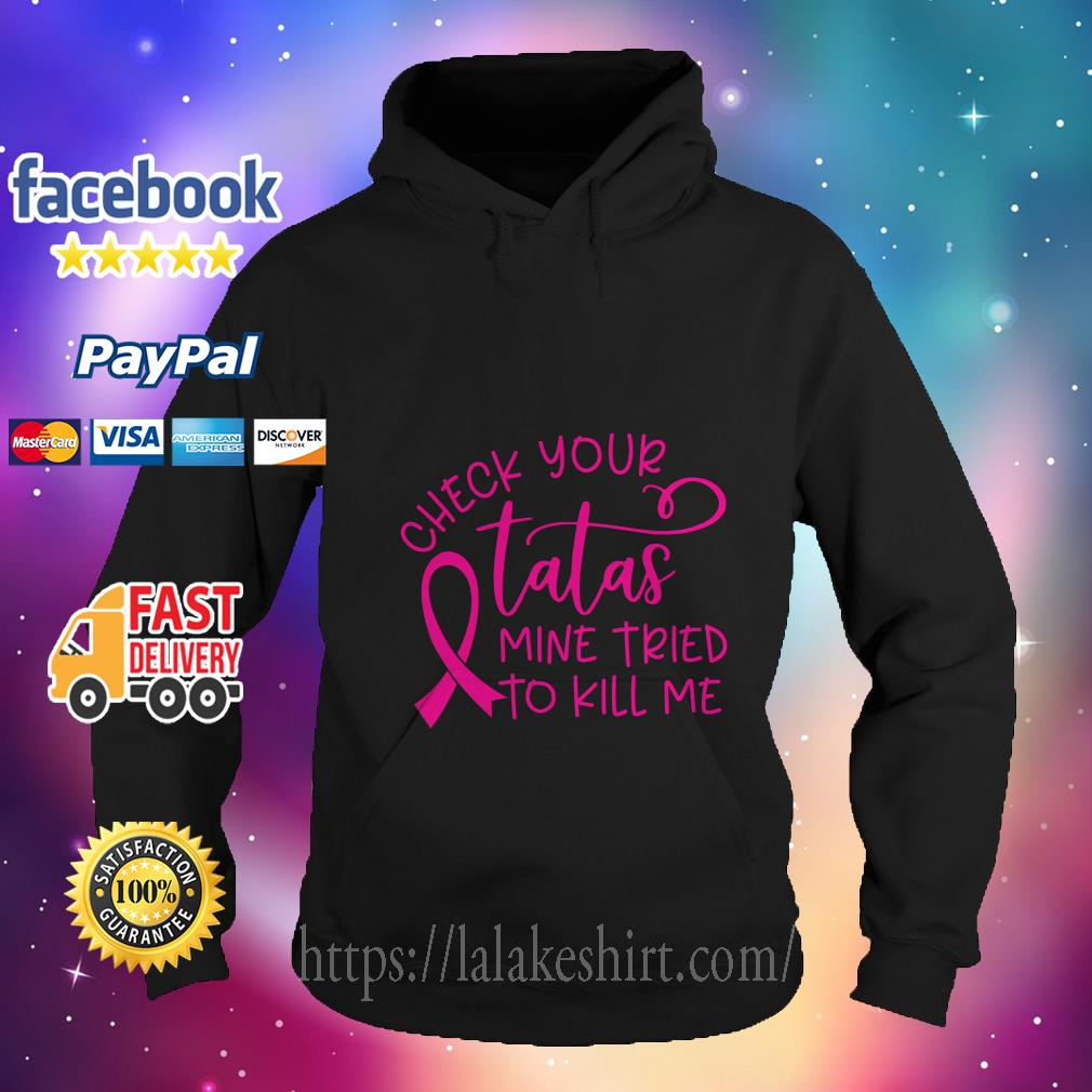 Breast cancer-check your tatas mine tried to kill me hoodie