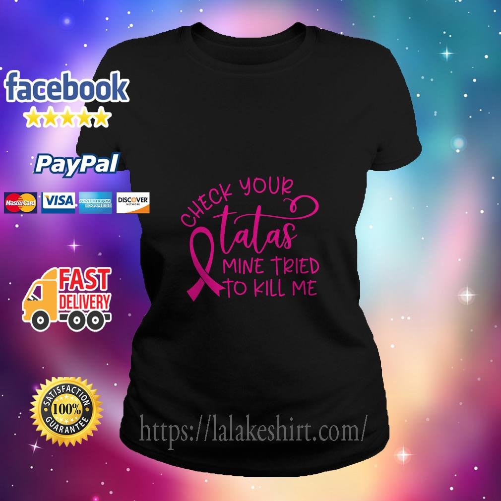 Breast cancer-check your tatas mine tried to kill me ladies tee