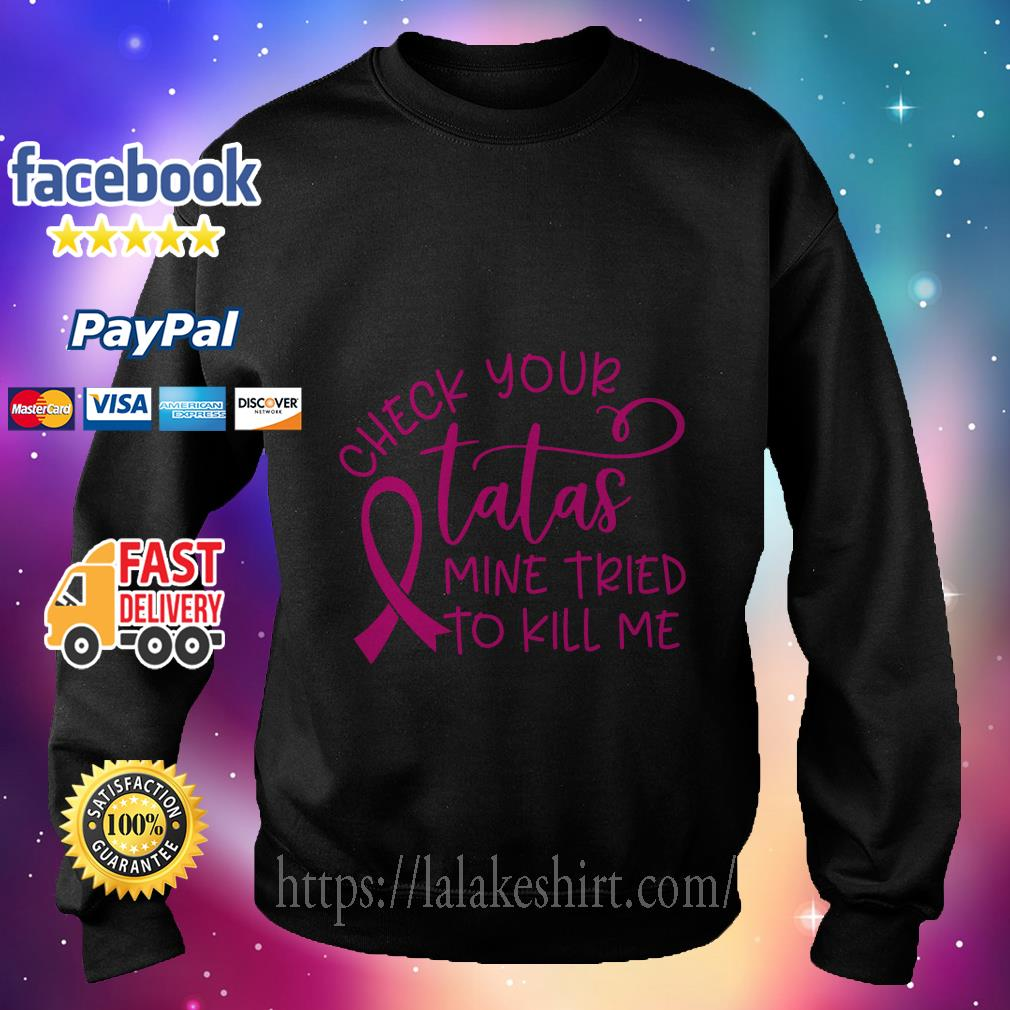 Breast cancer-check your tatas mine tried to kill me sweater