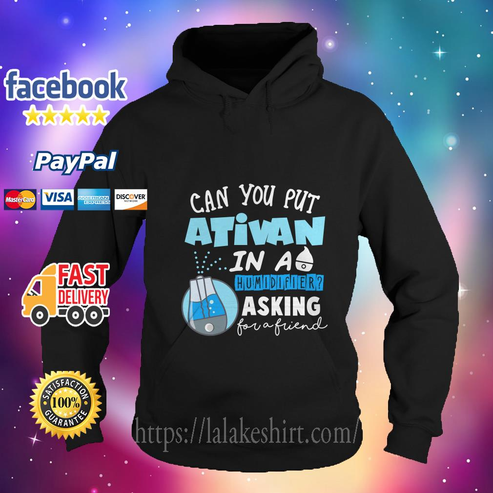Can you put ativan in a humidifier asking for a friend hoodie