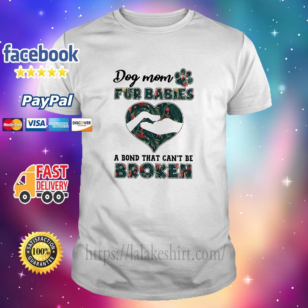 Dog mom fur babies a bond that can't be broken shirt