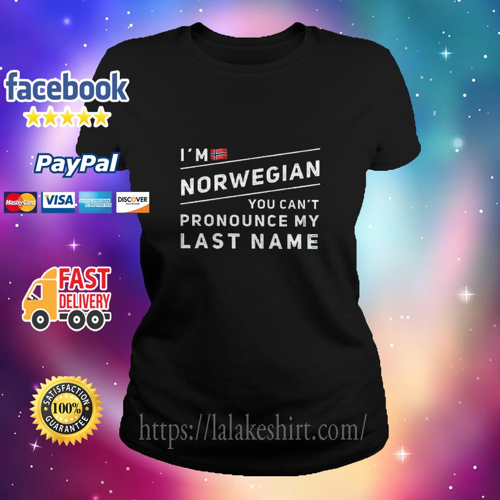 I'm norwegian you can't pronounce my last name ladies tee