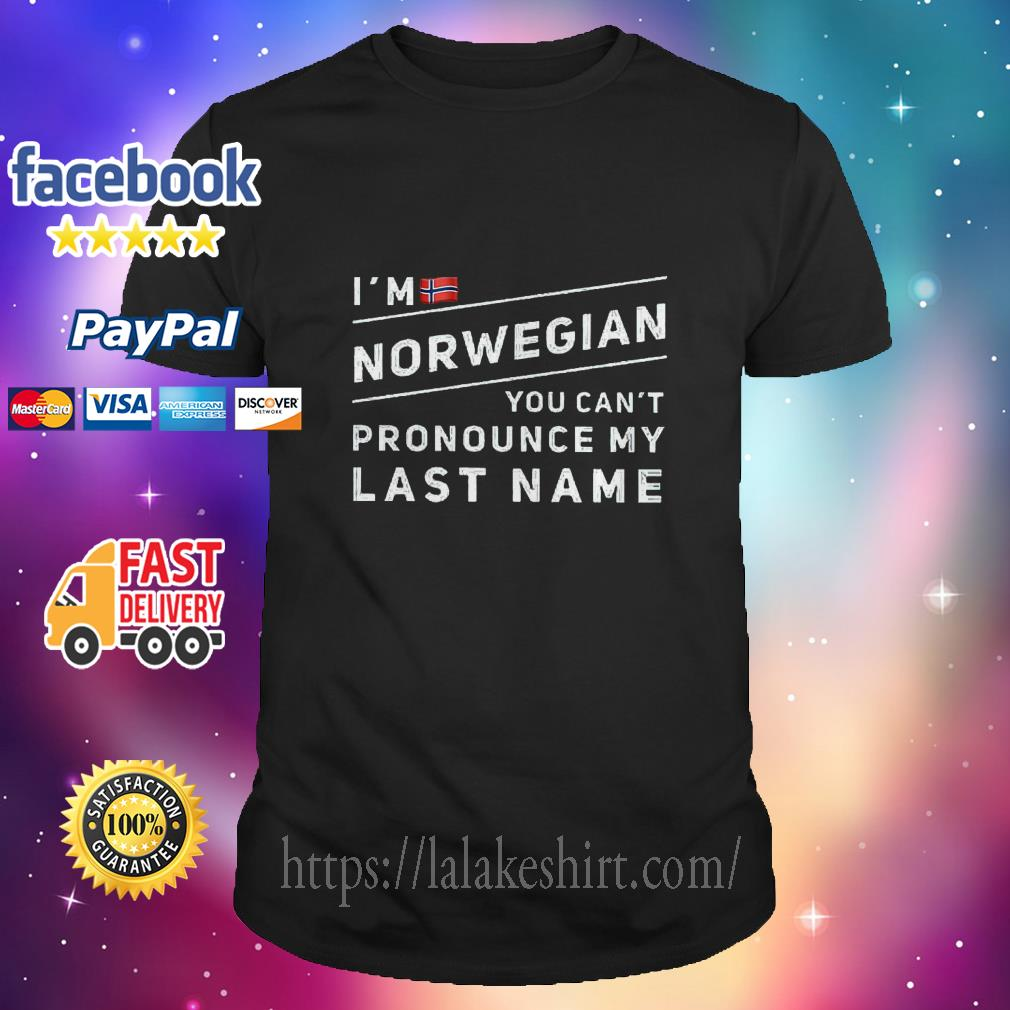I'm Norwegian you can't pronounce my last name shirt