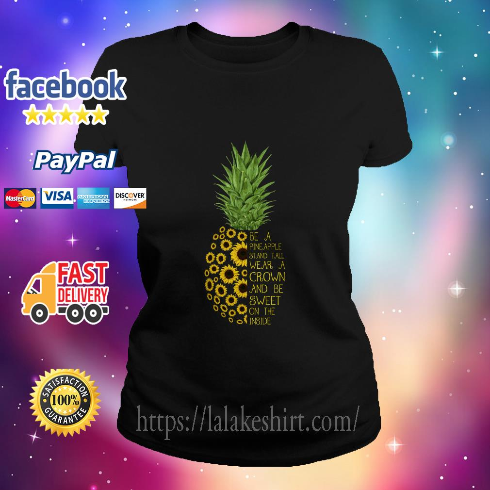 Sunflower Be a Pineapple Stand Tall wear a crown and be sweet on the inside ladies tee