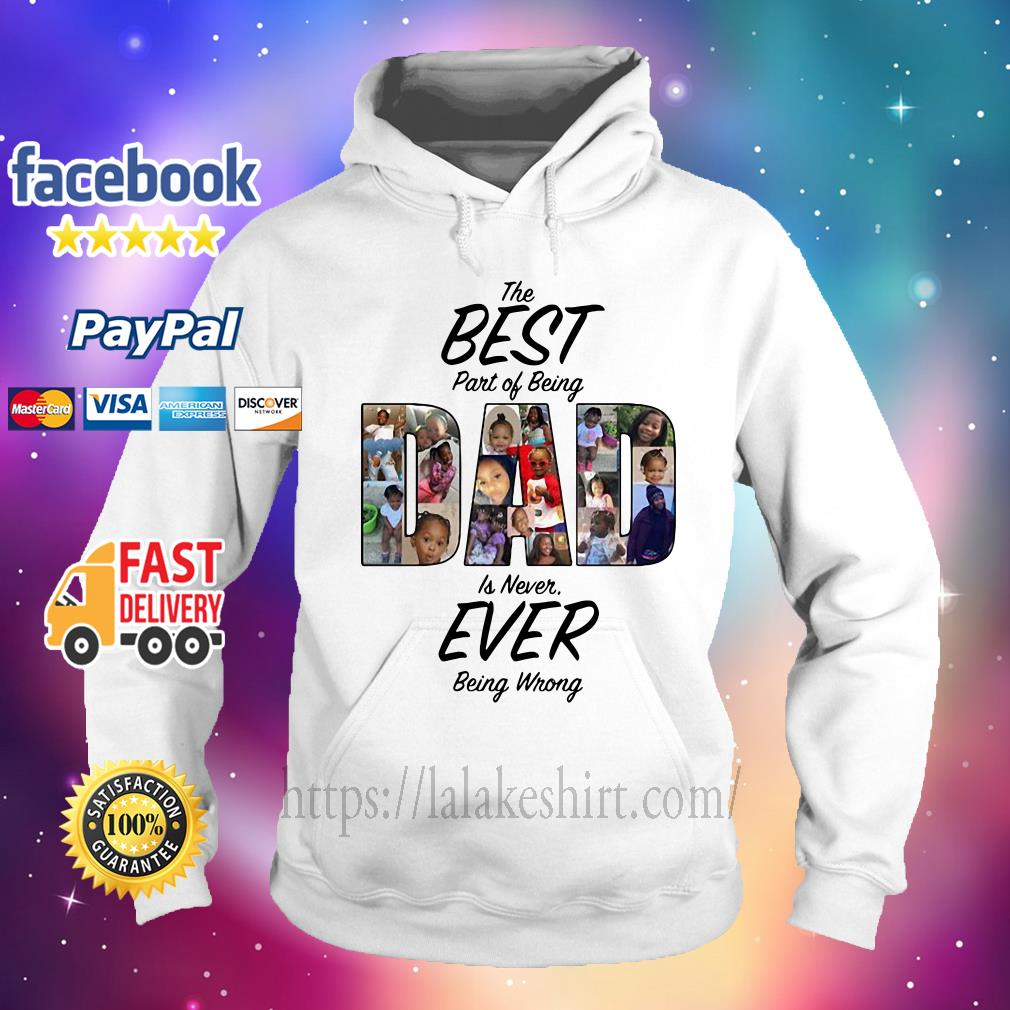 The Best Part Of Being Dad Is Never Ever Being Wrong hoodie