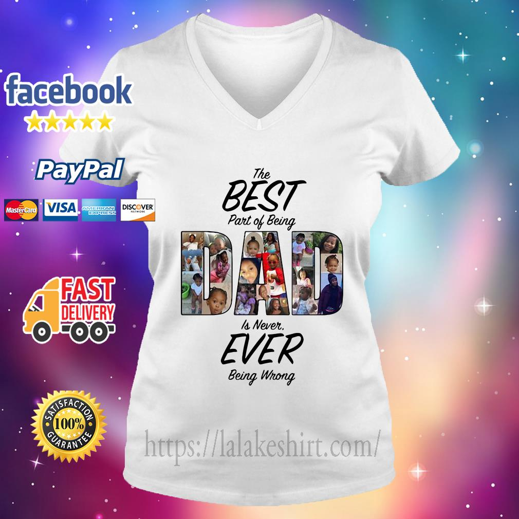 The Best Part Of Being Dad Is Never Ever Being Wrong V neck t shirt