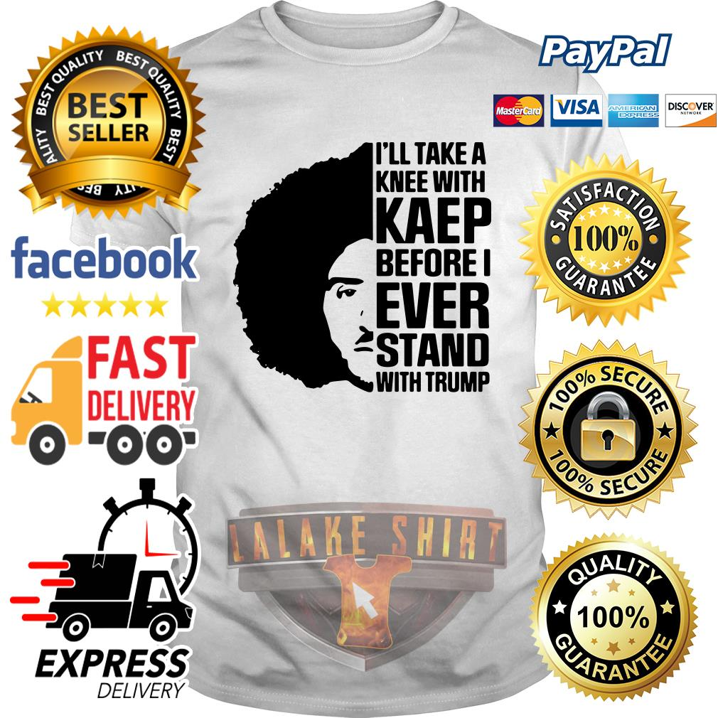 Offical Colin Kaepernick I'll Take A knee With Kaep Before I Ever Stand With Trump shirt